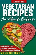 Vegetarian Recipes for Meat Eaters : Flexitarian Diet Recipes for People Who Can't Give Up Meat - Ericka Smits