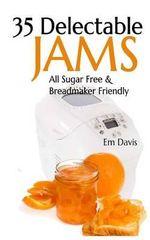 35 Delectable Jam Recipes : All Sugar Free and Breadmaker Friendly - Em Davis