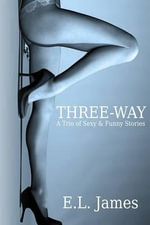 Three-Way : A Trio of Sexy & Funny Stories - E L James