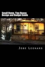 Small Home, Tiny House : Budget, Design, Estimate, and Secure Your Best Price - Jobe David Leonard