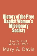 History of the Free Baptist Woman's Missionary Society : Faith and Works, Win - Mary A Lewis