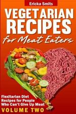 Vegetarian Recipes for Meat Eaters : Flexitarian Diet Recipes for People Who Can' - Ericka Smits