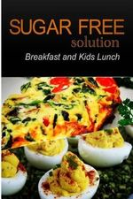 Sugar-Free Solution - Breakfast and Kids Lunch Recipes - 2 Book Pack - Sugar-Free Solution 2 Pack Books