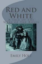 Red and White : A Tale of the Wars of the Roses - Emily Sarah Holt