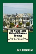 The 7-Step Lease Option Refinance Strategy : How to Profit in Real Estate with Minimal Risk - David Allan Hamilton