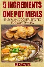 5 Ingredients One Pot Meals : Easy Slow Cooker Recipes for Busy Women - Ericka Smits