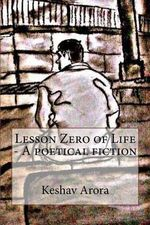 Lesson Zero of Life - A Poetical Fiction : A Story of an Innocent Young Indian Boy Who Decides to End His Life, Facing His Harsh Fate. Drafting Every Moment of Emotion in the Form of Poetry, He Witnesses a Series of Experiences That Eventually Gives Him a - MR Keshav Arora