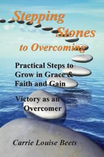 Stepping Stones to Overcoming : Practical Steps to Grow in Grace & Faith and Gain Victory as an Overcomer - Carrie Louise Beets