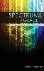 Spectrums of Grace : Communing with a Perfect Life - MR Jason F Moore