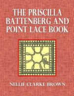 The Priscilla Battenberg and Point Lace Book : A Collection of Lace Stitches with Working Directions for Braid Laces - Nellie Clarke Brown