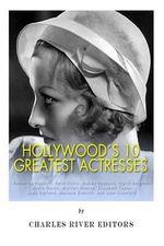Hollywood's 10 Greatest Actresses : Katherine Hepburn, Bette Davis, Audrey Hepburn, Ingrid Bergman, Greta Garbo, Marilyn Monroe, Elizabeth Taylor, Judy Garland, Marlene Dietrich, and Joan Crawford - Charles River Editors