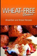 Wheat-Free Classics - Breakfast and Bread Recipes - Wheat Free Classics Compilations