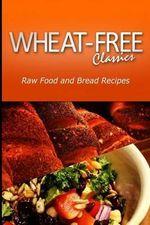 Wheat-Free Classics - Raw Food and Bread Recipes - Wheat Free Classics Compilations