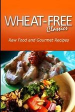 Wheat-Free Classics - Raw Food and Gourmet Recipes - Wheat Free Classics Compilations