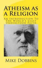 Atheism as a Religion : An Introduction to the World's Least Understood Faith - Mike Dobbins
