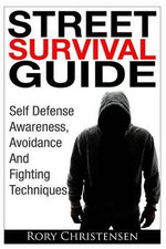Street Survival Guide : Self Defense Awareness, Avoidance and Fighting Techniques - Rory Christensen
