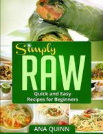Simply Raw : Quick and Easy Recipes for Beginners - Ana Quinn