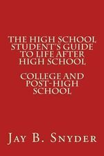 The High School Student's Guide to Life After High School - Jay B Snyder