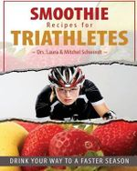 Smoothie Recipes for Triathletes : Drink Your Way to a Faster Season - Mitchel Schwindt