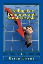 Trading for Dummies and Stupid People : A Complete Idiot's Guide to Becoming the Next Wolf of Wall Street - Brian Burns