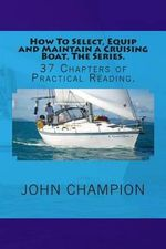 How to Select, Equip and Maintain a Cruising Boat. the Series. : 37 Chapters of Practical Reading. - MR John Champion