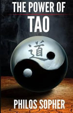 The Power of Tao : Tao Te Ching, the Way of the Tao - A Modern Interpretation - Philos Sopher