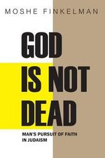 God Is Not Dead : Man's Pursuit of Faith in Judaism - Moshe Finkelman