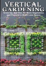 Vertical Gardening : Grow Up, Not Out, for More Vegetables and Flowers in Much Less Space - Breth Markham