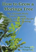 How to Grow a Moringa Tree : The Ultimate Study Guide to Assist, Establish, and Perfect the Art to Cultivating a Blessing. - Cornelius Epps II