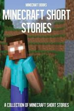 Minecraft Short Stories : A Collection of Minecraft Short Stories - Minecraft Books