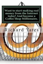 Want to Start Making Real Money Fromthe Internet Today! and Become a Coffee Shop Millionaire. - MR Richard C H Yates Sr