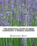 The Essential Guide to Herb Gardening & Herbal Remedies - Margaret Boyt