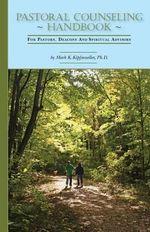 Pastoral Counseling Handbook : For Pastors, Deacons and Spiritual Advisors - Ph D Mark K Kipfmueller
