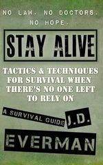 Stay Alive : Tactics & Techniques for Survival When There's No One Left to Rely on - J D Everman