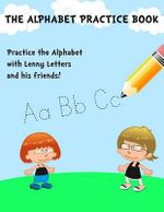 The Alphabet Practice Book : It's Learning and Fun Combined in a Creative Way That Kids Just Love! - Joe Dolan