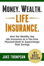 Money. Wealth. Life Insurance. : How the Wealthy Use Life Insurance as a Tax-Free Personal Bank to Supercharge Their Savings - Jake Thompson