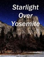 Starlight Over Yosemite : Yosemite Valley at Night - James J Stewart