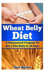 Wheat Belly Diet : A Guaranteed Program to Get a Flat Belly in 30 Days! - Dana Winters