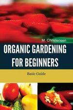 Organic Gardening for Beginners : Basic Guide - M Christensen