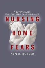 Nursing Home Fears : A Buyer's Guide to Long-Term Care Insurance - Ken R Butler