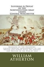 Suffering & Defeat of the Nothwestern Army Under General Winchester : Massacre of the Prisoners: Sixteen Months Imprisonment of the Writer and Others with the Indians and British in the War of 1812 - William Atherton