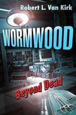 Wormwood : Beyond Dead - Robert L Van Kirk