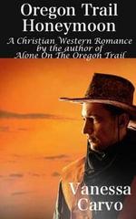 Oregon Trail Honeymoon : A Christian Western Romance Novel - Vanessa Carvo