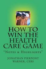 How to Win the Health Care Game : Notes & Highlights - Jonathan Pierpont Warner Cebs