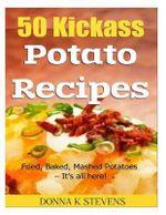 50 Kickass Potato Recipes : Fried, Baked, Mashed Potatoes - It's All Here! - Donna K Stevens