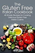 Gluten Free Italian : Simple and Delicious Recipes for Cooking Italian Cuisine - Sarah Sophia