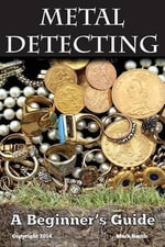 Metal Detecting : A Beginner's Guide: To Mastering the Greatest Hobby in the World - Mark Smith