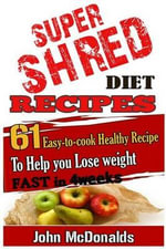 Super Shred Diet Recipes : 61 Easy-To-Cook Healthy Recipes to Help You Lose Weight - MR John McDonalds