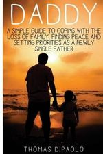 Daddy : A Simple Guide to Coping with the Loss of Family, Finding Peace and Setting Priorities as a Newly Single Father - Thomas Dipaolo