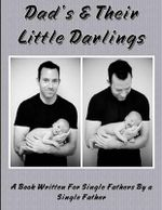 Dad's and Their Little Darlings : A Book Written for Single Fathers by a Single Father - MR Brendan D Pye